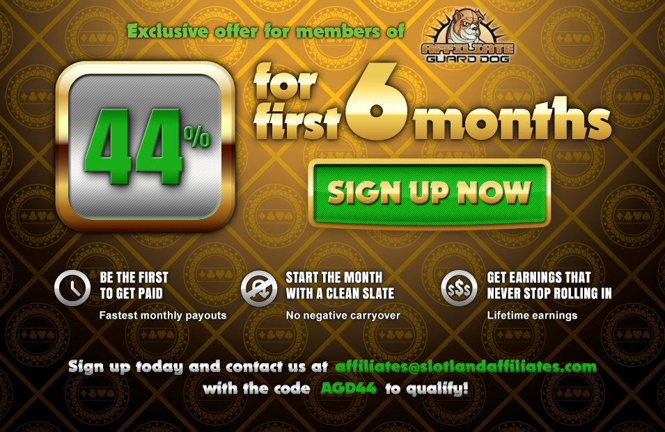 Join Slotland Affiliates! Paying affiliates since 1998! EXCLUSIVE OFFER for members of AGD-Affiliate Guard Dog: Sign up now to get 44% for min. 6 months. Contact us at affiliates@slotlandaffiliates.com using a code AGD44 to qualify!